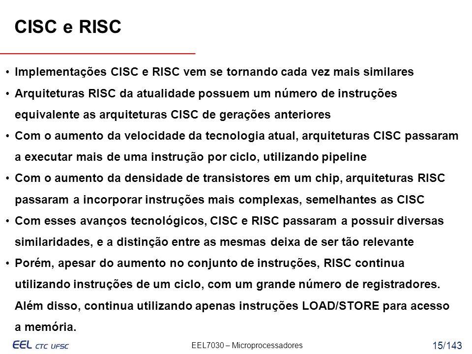 EEL7030 – Microprocessadores 15/143 Implementações CISC e RISC vem se tornando cada vez mais similares Arquiteturas RISC da atualidade possuem um número de instruções equivalente as arquiteturas CISC de gerações anteriores Com o aumento da velocidade da tecnologia atual, arquiteturas CISC passaram a executar mais de uma instrução por ciclo, utilizando pipeline Com o aumento da densidade de transistores em um chip, arquiteturas RISC passaram a incorporar instruções mais complexas, semelhantes as CISC Com esses avanços tecnológicos, CISC e RISC passaram a possuir diversas similaridades, e a distinção entre as mesmas deixa de ser tão relevante Porém, apesar do aumento no conjunto de instruções, RISC continua utilizando instruções de um ciclo, com um grande número de registradores.