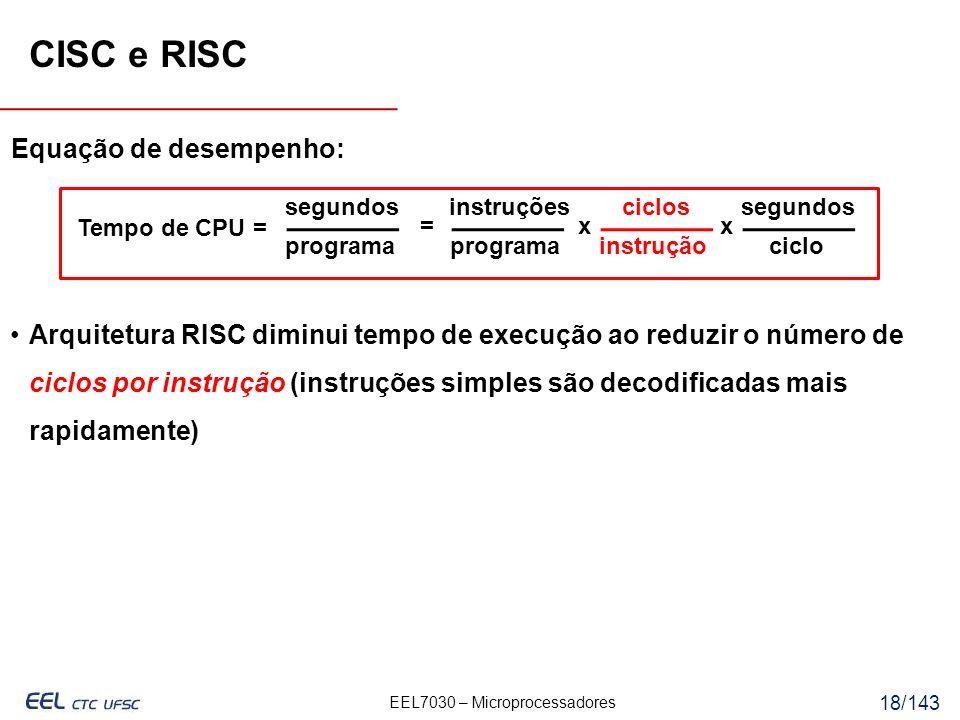 EEL7030 – Microprocessadores 18/143 instrução Equação de desempenho: Tempo de CPU = segundos programa instruções programa ciclossegundos ciclo =xx Arquitetura RISC diminui tempo de execução ao reduzir o número de ciclos por instrução (instruções simples são decodificadas mais rapidamente) CISC e RISC