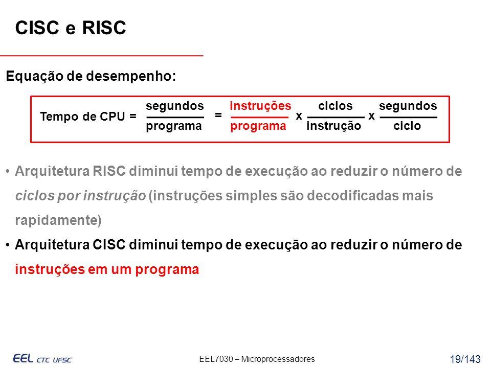 EEL7030 – Microprocessadores 19/143 programa Equação de desempenho: Tempo de CPU = segundos programa instruçõesciclos instrução segundos ciclo =xx Arquitetura RISC diminui tempo de execução ao reduzir o número de ciclos por instrução (instruções simples são decodificadas mais rapidamente) Arquitetura CISC diminui tempo de execução ao reduzir o número de instruções em um programa CISC e RISC