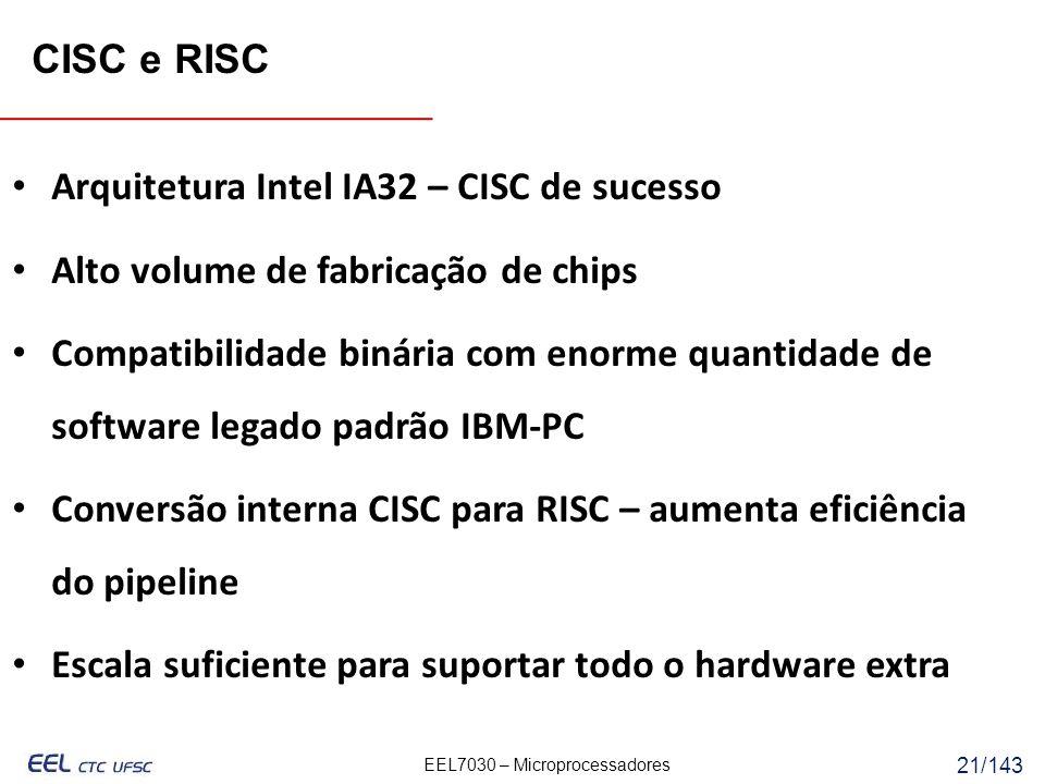 EEL7030 – Microprocessadores 21/143 Arquitetura Intel IA32 – CISC de sucesso Alto volume de fabricação de chips Compatibilidade binária com enorme quantidade de software legado padrão IBM-PC Conversão interna CISC para RISC – aumenta eficiência do pipeline Escala suficiente para suportar todo o hardware extra CISC e RISC