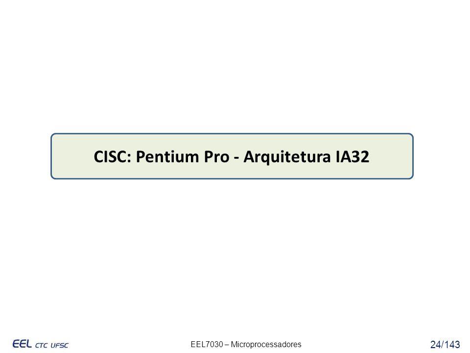 EEL7030 – Microprocessadores 24/143 CISC: Pentium Pro - Arquitetura IA32