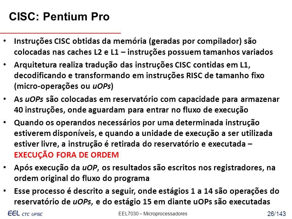 EEL7030 – Microprocessadores 26/143 CISC: Pentium Pro Instruções CISC obtidas da memória (geradas por compilador) são colocadas nas caches L2 e L1 – instruções possuem tamanhos variados Arquitetura realiza tradução das instruções CISC contidas em L1, decodificando e transformando em instruções RISC de tamanho fixo (micro-operações ou uOPs) As uOPs são colocadas em reservatório com capacidade para armazenar 40 instruções, onde aguardam para entrar no fluxo de execução Quando os operandos necessários por uma determinada instrução estiverem disponíveis, e quando a unidade de execução a ser utilizada estiver livre, a instrução é retirada do reservatório e executada – EXECUÇÃO FORA DE ORDEM Após execução da uOP, os resultados são escritos nos registradores, na ordem original do fluxo do programa Esse processo é descrito a seguir, onde estágios 1 a 14 são operações do reservatório de uOPs, e do estágio 15 em diante uOPs são executadas