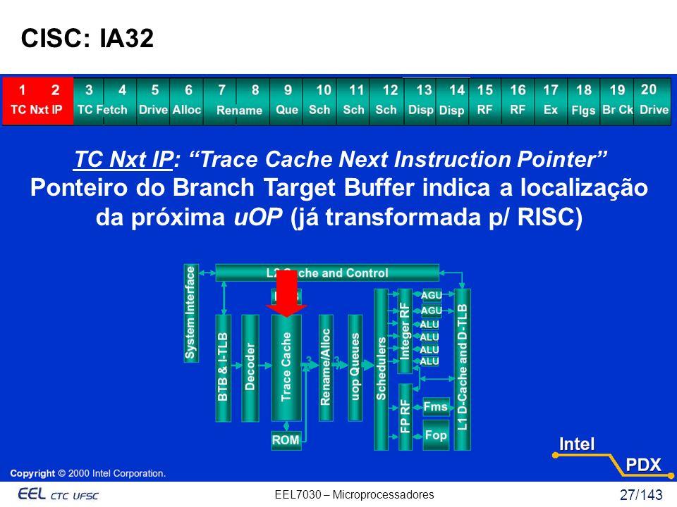 EEL7030 – Microprocessadores 27/143 CISC: IA32 TC Nxt IP: Trace Cache Next Instruction Pointer Ponteiro do Branch Target Buffer indica a localização da próxima uOP (já transformada p/ RISC)