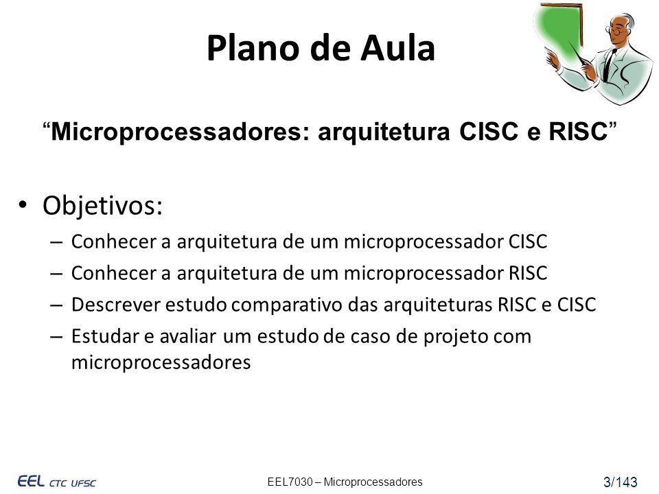 EEL7030 – Microprocessadores 3/143 Objetivos: – Conhecer a arquitetura de um microprocessador CISC – Conhecer a arquitetura de um microprocessador RISC – Descrever estudo comparativo das arquiteturas RISC e CISC – Estudar e avaliar um estudo de caso de projeto com microprocessadores Plano de Aula Microprocessadores: arquitetura CISC e RISC
