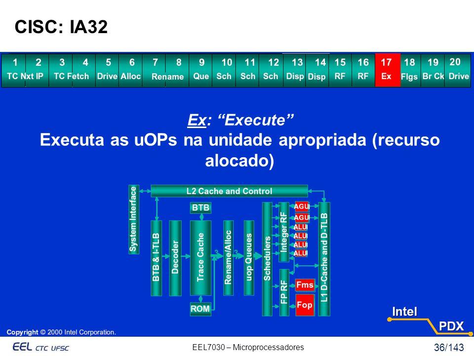 EEL7030 – Microprocessadores 36/143 CISC: IA32 Ex: Execute Executa as uOPs na unidade apropriada (recurso alocado)