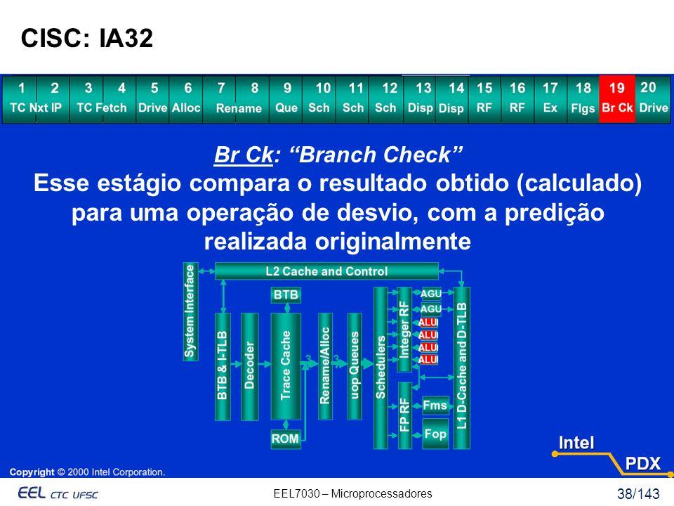 EEL7030 – Microprocessadores 38/143 CISC: IA32 Br Ck: Branch Check Esse estágio compara o resultado obtido (calculado) para uma operação de desvio, com a predição realizada originalmente