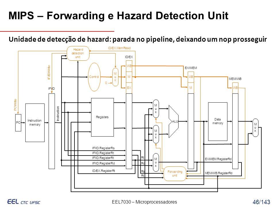EEL7030 – Microprocessadores 46/143 MIPS – Forwarding e Hazard Detection Unit Unidade de detecção de hazard: parada no pipeline, deixando um nop prosseguir /ID.RegisterRt IF/ID.RegisterRs Rt Rs Rd Rt EX/MEM.RegisterRd MEM/WB.RegisterRd