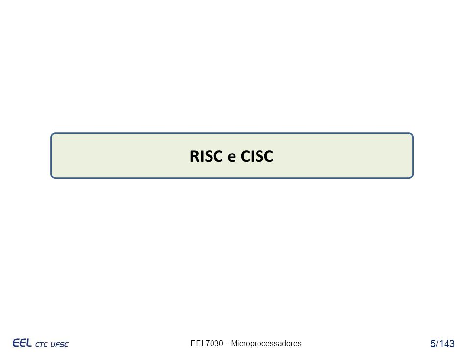 EEL7030 – Microprocessadores 16/143 CISCRISC Ênfase no hardwareÊnfase no software Instruções complexas multi-ciclo Instruções simples de um ciclo (pipeline) Memória para memória: LOAD e STORE incorporados nas instruções Registrador para registrador: LOAD e STORE são instruções independentes Binários (executáveis) reduzidos, alta taxa de ciclos por segundo Binários (executáveis) longos, baixa taxa de ciclos por segundo Transistores usados para armazenar instruções complexas Transistores utilizados na implementação de registradores CISC e RISC