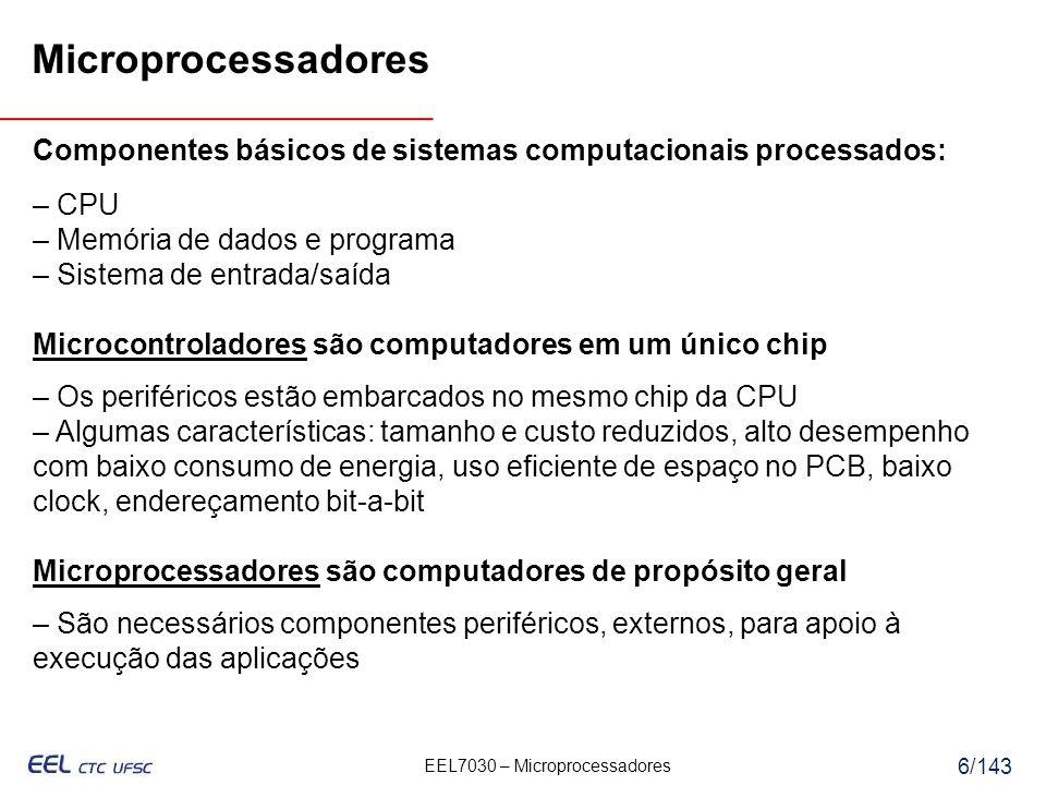 EEL7030 – Microprocessadores 6/143 Componentes básicos de sistemas computacionais processados: – CPU – Memória de dados e programa – Sistema de entrada/saída Microcontroladores são computadores em um único chip – Os periféricos estão embarcados no mesmo chip da CPU – Algumas características: tamanho e custo reduzidos, alto desempenho com baixo consumo de energia, uso eficiente de espaço no PCB, baixo clock, endereçamento bit-a-bit Microprocessadores são computadores de propósito geral – São necessários componentes periféricos, externos, para apoio à execução das aplicações Microprocessadores