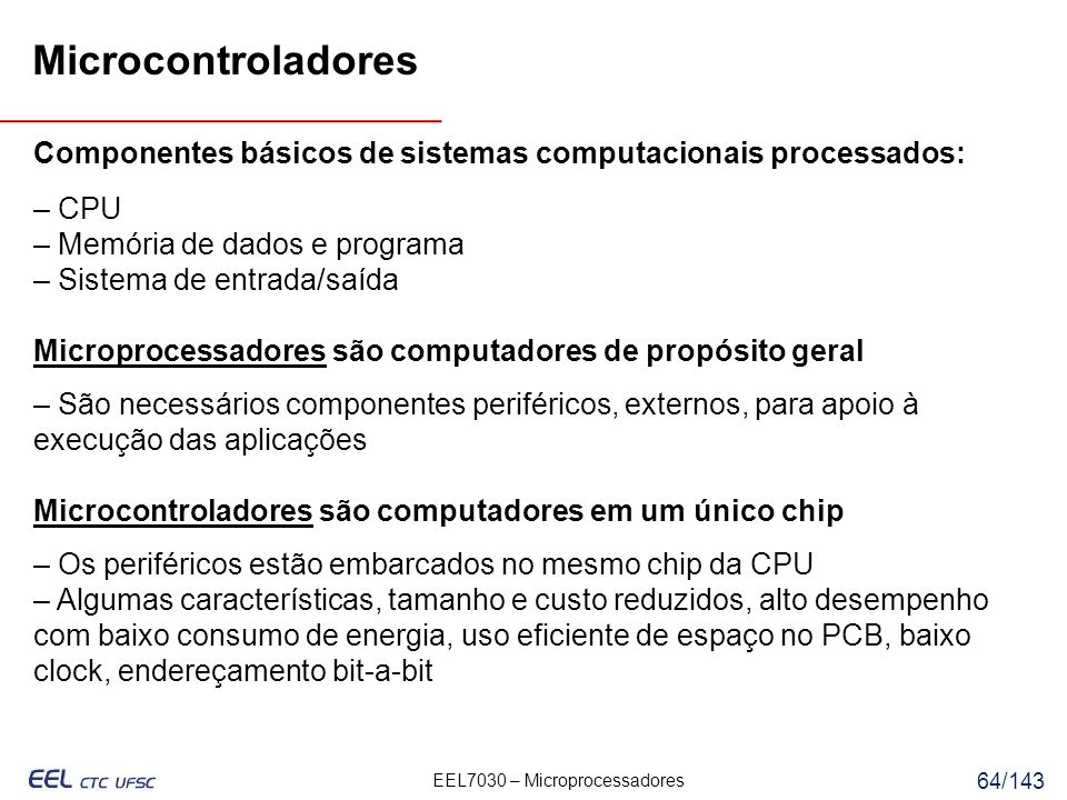 EEL7030 – Microprocessadores 64/143 Componentes básicos de sistemas computacionais processados: – CPU – Memória de dados e programa – Sistema de entrada/saída Microprocessadores são computadores de propósito geral – São necessários componentes periféricos, externos, para apoio à execução das aplicações Microcontroladores são computadores em um único chip – Os periféricos estão embarcados no mesmo chip da CPU – Algumas características, tamanho e custo reduzidos, alto desempenho com baixo consumo de energia, uso eficiente de espaço no PCB, baixo clock, endereçamento bit-a-bit Microcontroladores