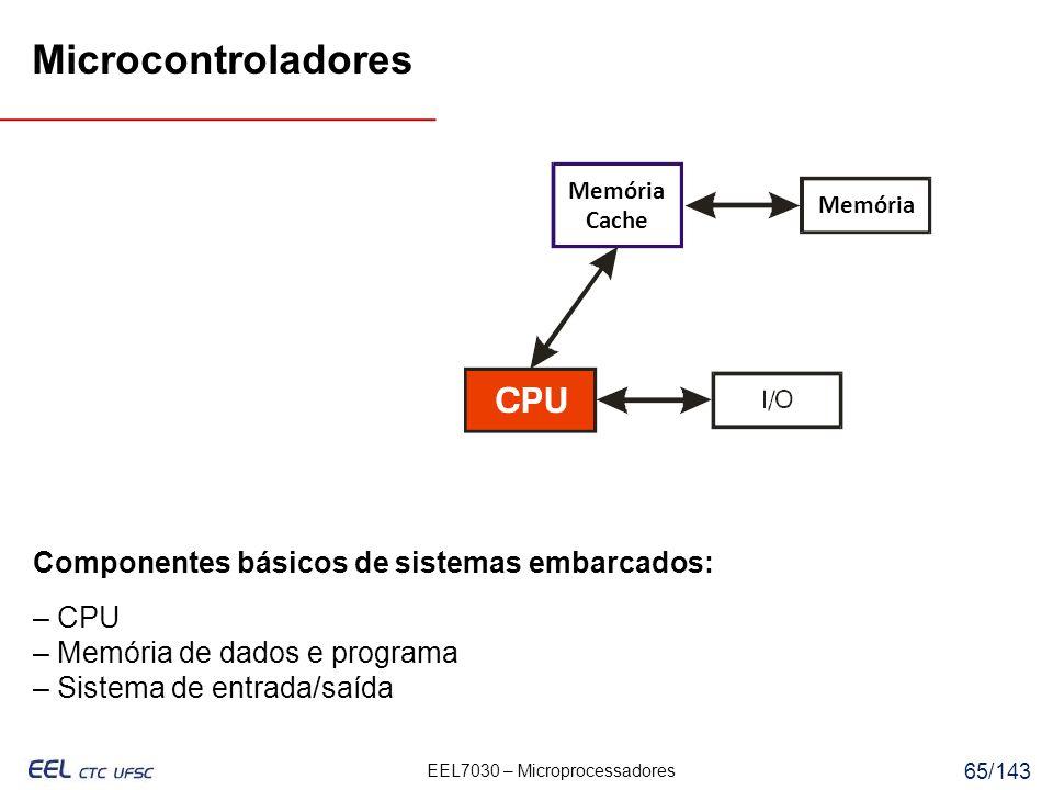 EEL7030 – Microprocessadores 65/143 Componentes básicos de sistemas embarcados: – CPU – Memória de dados e programa – Sistema de entrada/saída Memória Cache Memória Microcontroladores