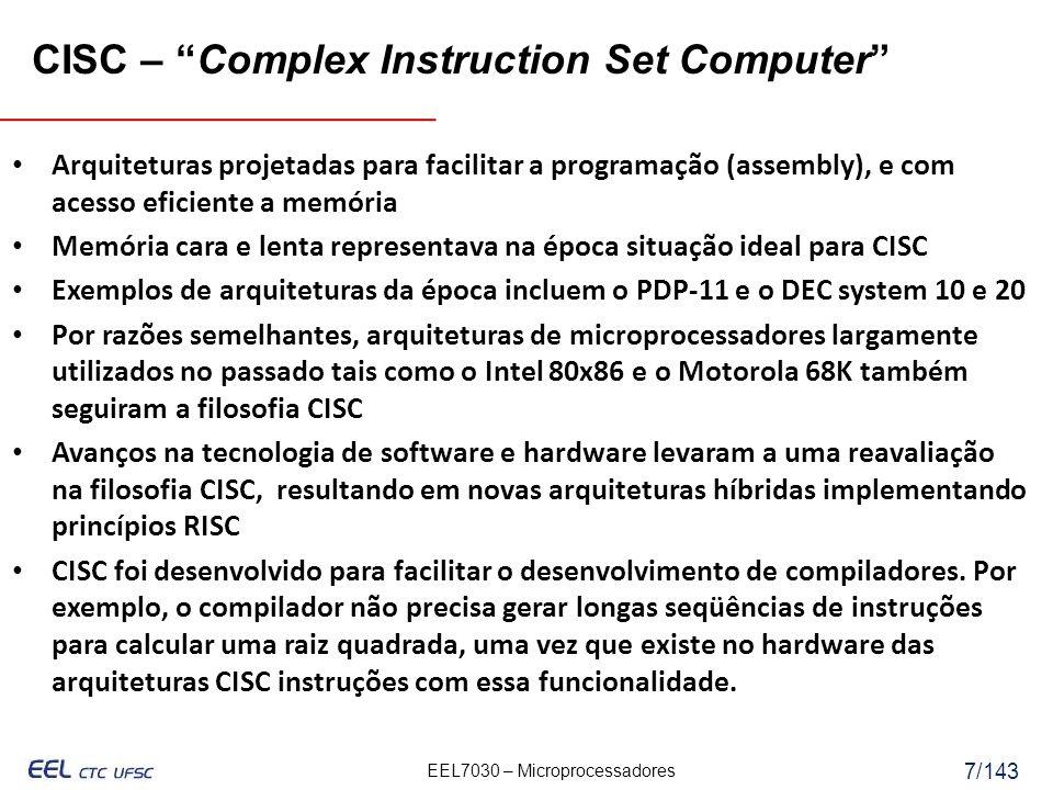EEL7030 – Microprocessadores 7/143 CISC – Complex Instruction Set Computer Arquiteturas projetadas para facilitar a programação (assembly), e com acesso eficiente a memória Memória cara e lenta representava na época situação ideal para CISC Exemplos de arquiteturas da época incluem o PDP-11 e o DEC system 10 e 20 Por razões semelhantes, arquiteturas de microprocessadores largamente utilizados no passado tais como o Intel 80x86 e o Motorola 68K também seguiram a filosofia CISC Avanços na tecnologia de software e hardware levaram a uma reavaliação na filosofia CISC, resultando em novas arquiteturas híbridas implementando princípios RISC CISC foi desenvolvido para facilitar o desenvolvimento de compiladores.