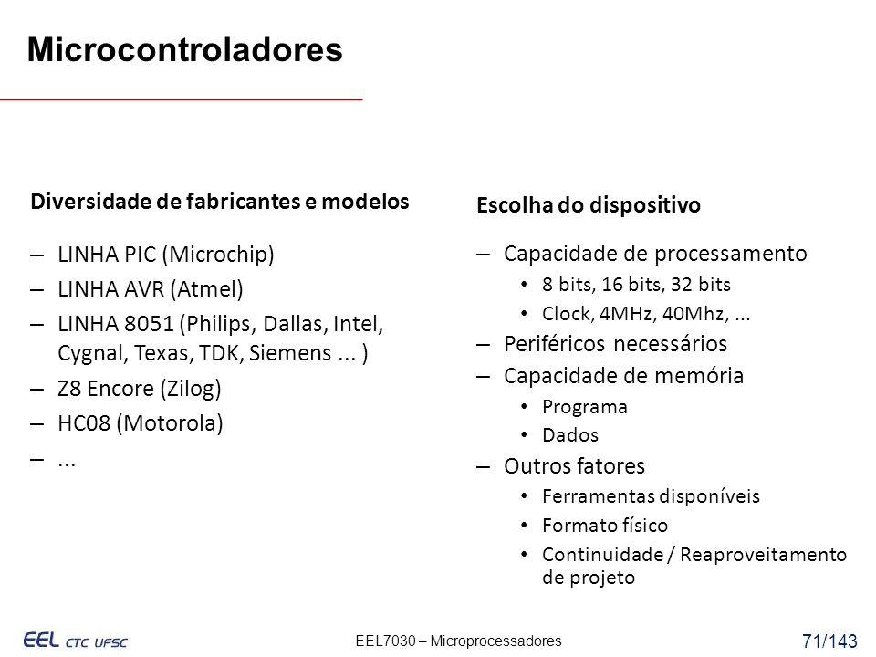 EEL7030 – Microprocessadores 71/143 Diversidade de fabricantes e modelos – LINHA PIC (Microchip) – LINHA AVR (Atmel) – LINHA 8051 (Philips, Dallas, Intel, Cygnal, Texas, TDK, Siemens...
