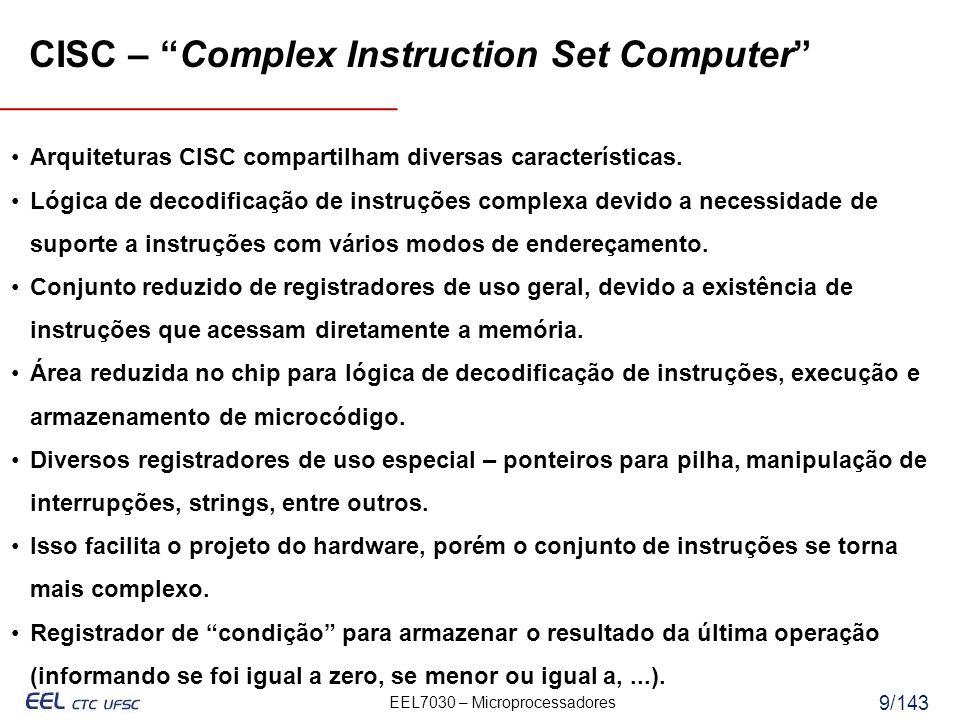 EEL7030 – Microprocessadores 10/143 CISC – Complex Instruction Set Computer Desvantagens das arquiteturas CISC Aumento na complexidade do conjunto de instruções e hardware de novas gerações de processadores, que incluem as gerações anteriores na forma de um subconjunto por questões de compatibilidade binária.