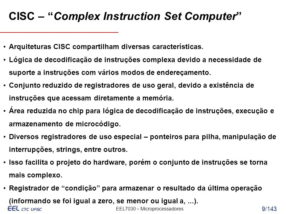 EEL7030 – Microprocessadores 20/143 CISC mov ax, 10 mov bx, 5 mul bx, ax RISC mov ax, 0 mov bx, 10 mov cx, 5 add ax, bx loop Inicio Inicio: CISC: (2 movs x 1 ciclo) + (1 mul x 30 ciclos) = 32 ciclos RISC: (3 movs x 1 ciclo) + (5 adds x 1 ciclo) + (5 loops x 1 ciclo) = 13 ciclos CISC e RISC