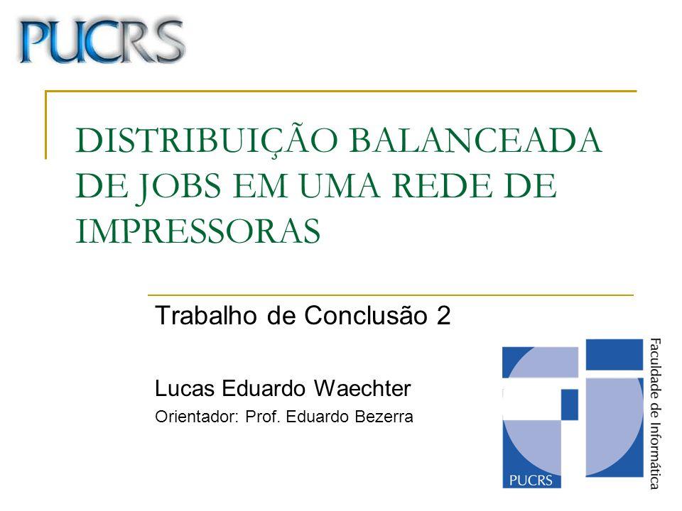 DISTRIBUIÇÃO BALANCEADA DE JOBS EM UMA REDE DE IMPRESSORAS Trabalho de Conclusão 2 Lucas Eduardo Waechter Orientador: Prof. Eduardo Bezerra
