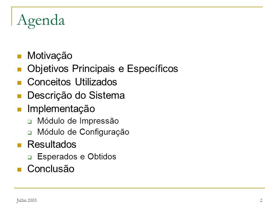 Julho 20052 Agenda Motivação Objetivos Principais e Específicos Conceitos Utilizados Descrição do Sistema Implementação Módulo de Impressão Módulo de