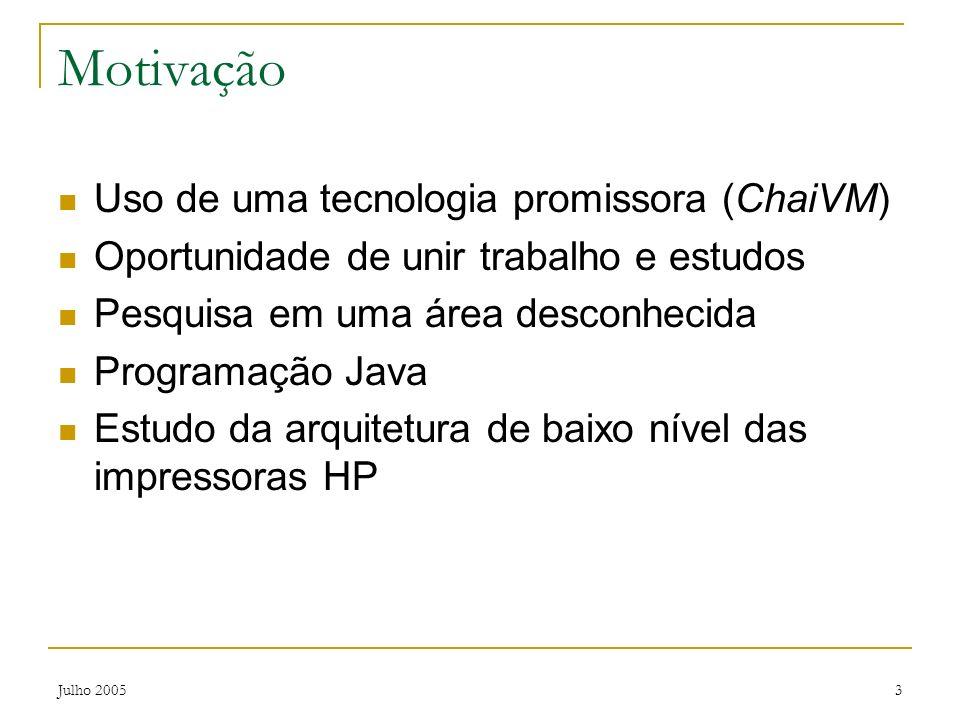 Julho 20053 Motivação Uso de uma tecnologia promissora (ChaiVM) Oportunidade de unir trabalho e estudos Pesquisa em uma área desconhecida Programação