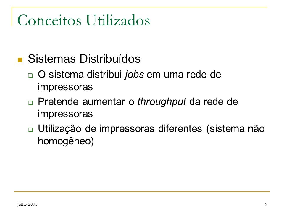 Julho 20056 Conceitos Utilizados Sistemas Distribuídos O sistema distribui jobs em uma rede de impressoras Pretende aumentar o throughput da rede de i