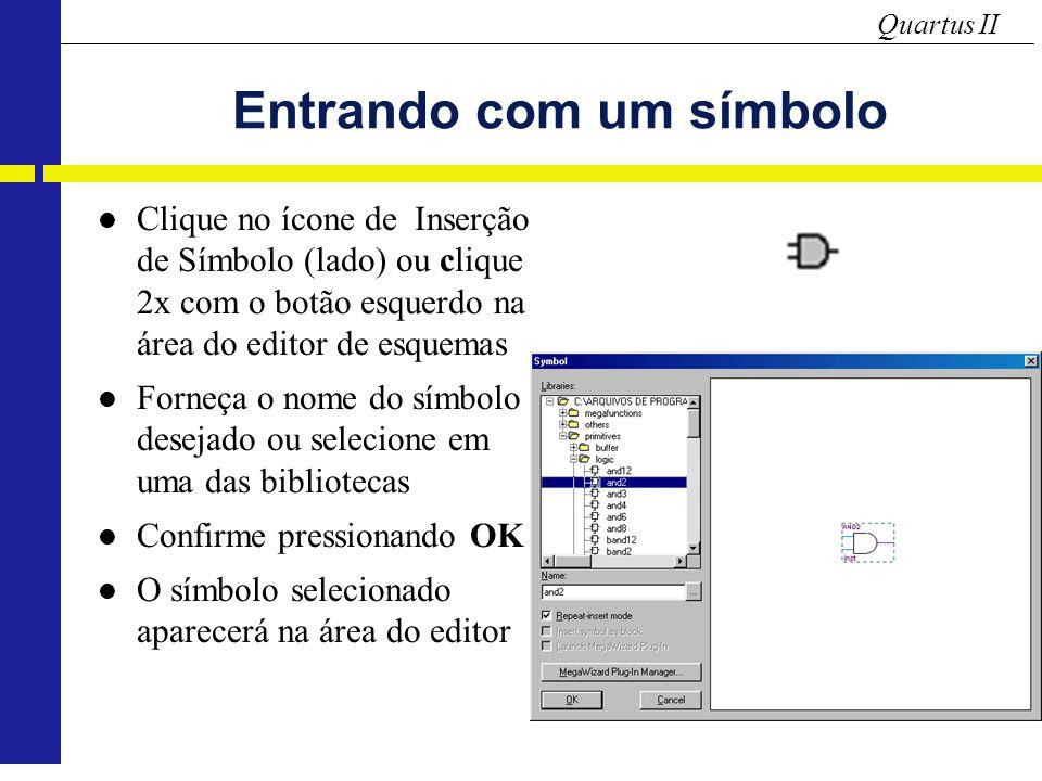 Quartus II Entrando com um símbolo Clique no ícone de Inserção de Símbolo (lado) ou clique 2x com o botão esquerdo na área do editor de esquemas Forneça o nome do símbolo desejado ou selecione em uma das bibliotecas Confirme pressionando OK O símbolo selecionado aparecerá na área do editor