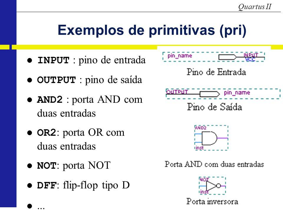 Quartus II Exemplos de primitivas (pri) INPUT : pino de entrada OUTPUT : pino de saída AND2 : porta AND com duas entradas OR2 : porta OR com duas entradas NOT : porta NOT DFF : flip-flop tipo D...