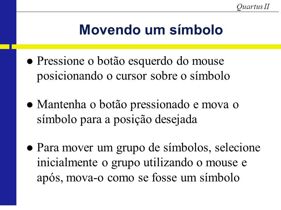 Quartus II Movendo um símbolo Pressione o botão esquerdo do mouse posicionando o cursor sobre o símbolo Mantenha o botão pressionado e mova o símbolo para a posição desejada Para mover um grupo de símbolos, selecione inicialmente o grupo utilizando o mouse e após, mova-o como se fosse um símbolo
