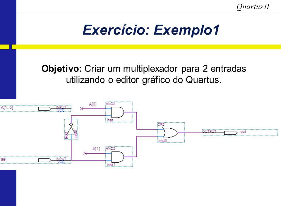Quartus II Exercício: Exemplo1 Objetivo: Criar um multiplexador para 2 entradas utilizando o editor gráfico do Quartus.