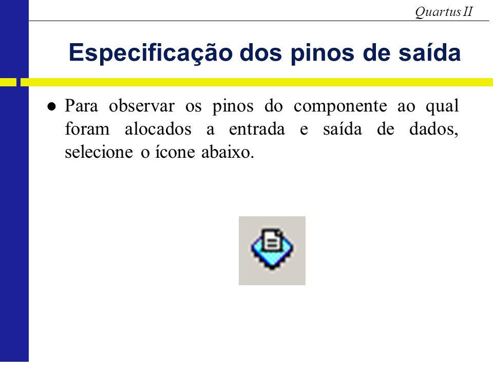 Quartus II Especificação dos pinos de saída Para observar os pinos do componente ao qual foram alocados a entrada e saída de dados, selecione o ícone abaixo.