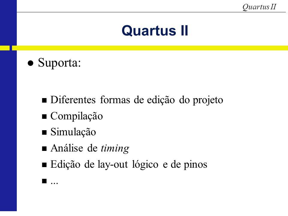 Quartus II Suporta: Diferentes formas de edição do projeto Compilação Simulação Análise de timing Edição de lay-out lógico e de pinos...