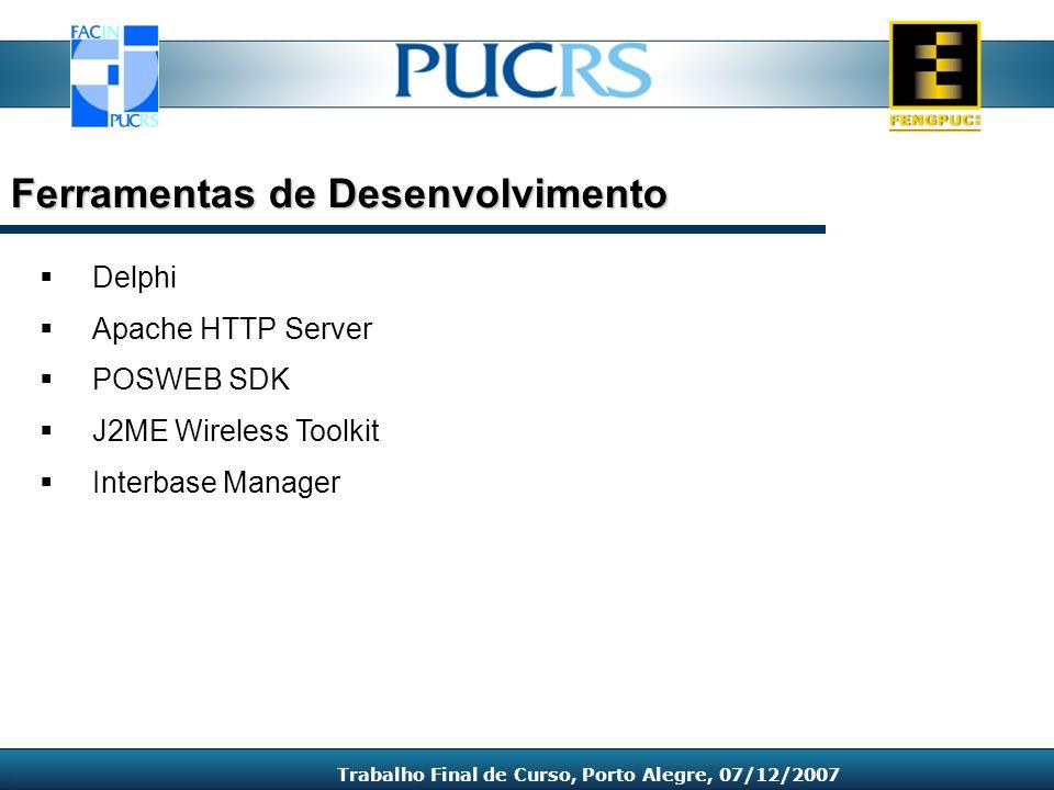 Delphi Apache HTTP Server POSWEB SDK J2ME Wireless Toolkit Interbase Manager Ferramentas de Desenvolvimento Trabalho Final de Curso, Porto Alegre, 07/