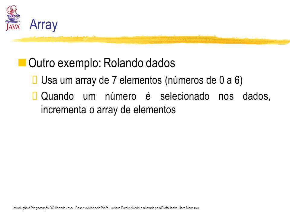 Array Outro exemplo: Rolando dados Usa um array de 7 elementos (números de 0 a 6) Quando um número é selecionado nos dados, incrementa o array de elem