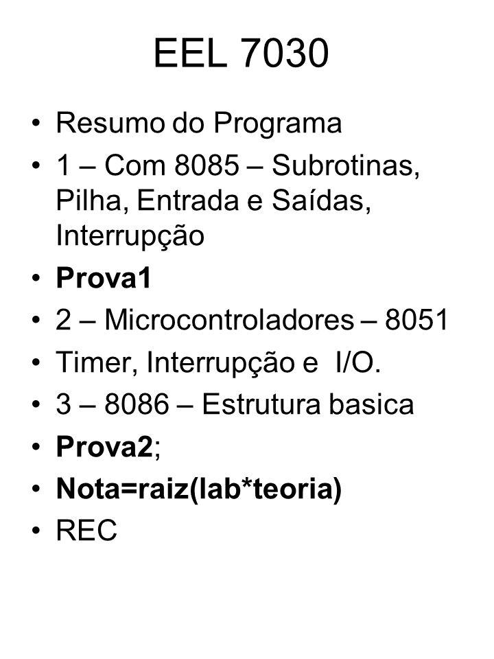EEL 7030 Resumo do Programa 1 – Com 8085 – Subrotinas, Pilha, Entrada e Saídas, Interrupção Prova1 2 – Microcontroladores – 8051 Timer, Interrupção e