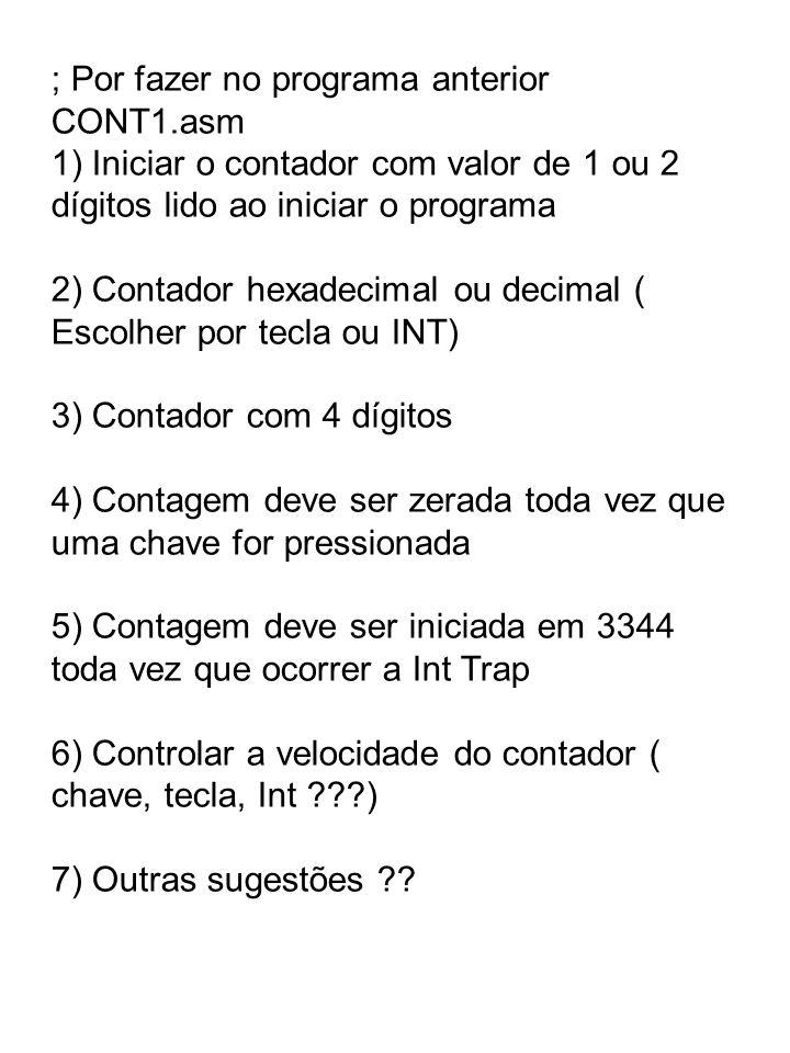 ; Por fazer no programa anterior CONT1.asm 1) Iniciar o contador com valor de 1 ou 2 dígitos lido ao iniciar o programa 2) Contador hexadecimal ou dec