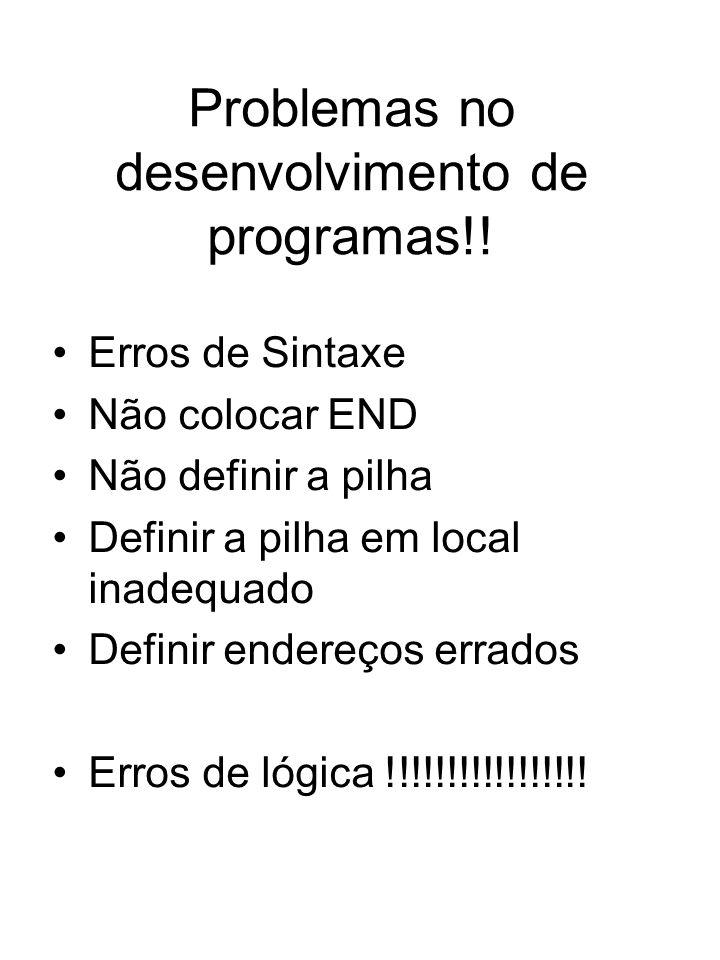 Problemas no desenvolvimento de programas!! Erros de Sintaxe Não colocar END Não definir a pilha Definir a pilha em local inadequado Definir endereços