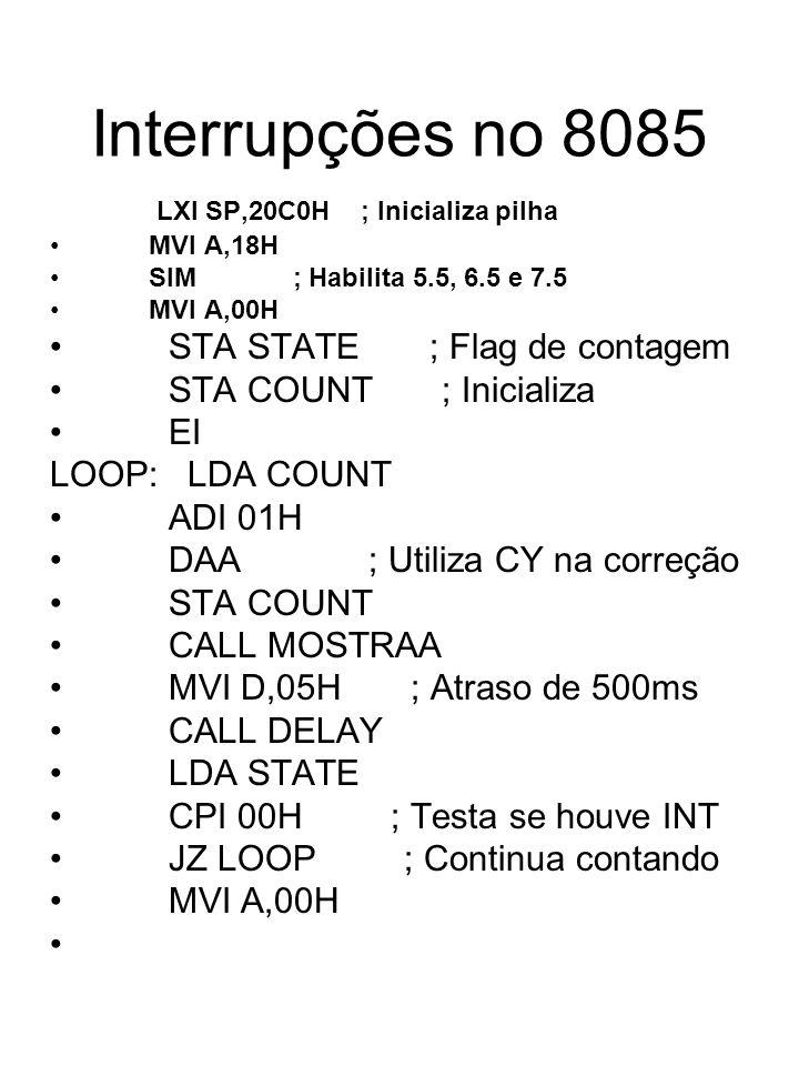 Interrupções no 8085 LXI SP,20C0H ; Inicializa pilha MVI A,18H SIM ; Habilita 5.5, 6.5 e 7.5 MVI A,00H STA STATE ; Flag de contagem STA COUNT ; Inicia