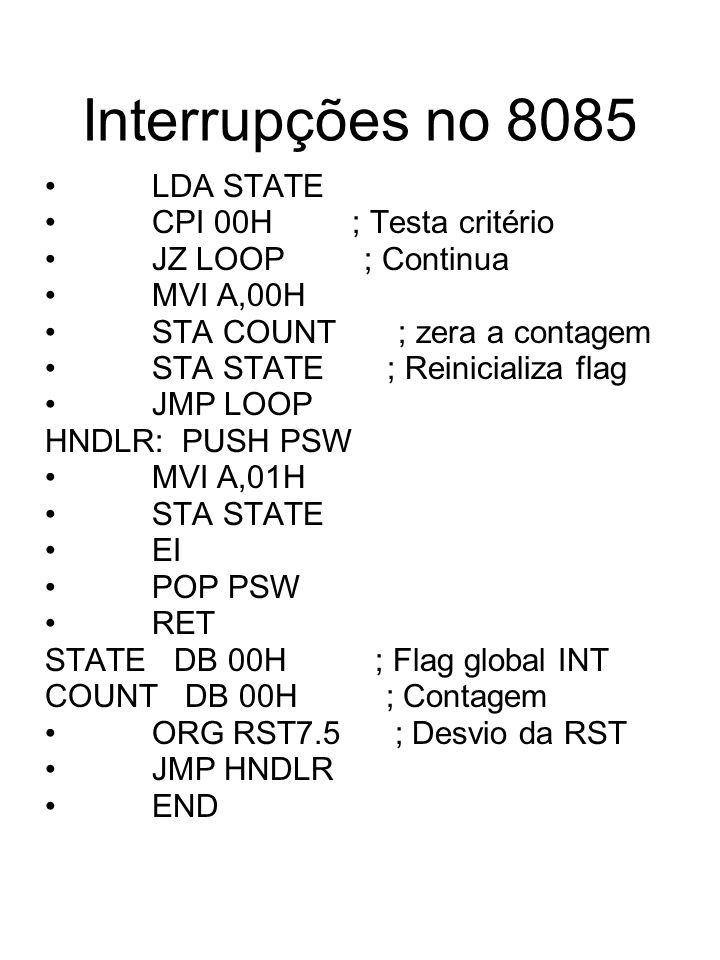 Interrupções no 8085 LDA STATE CPI 00H ; Testa critério JZ LOOP ; Continua MVI A,00H STA COUNT ; zera a contagem STA STATE ; Reinicializa flag JMP LOO
