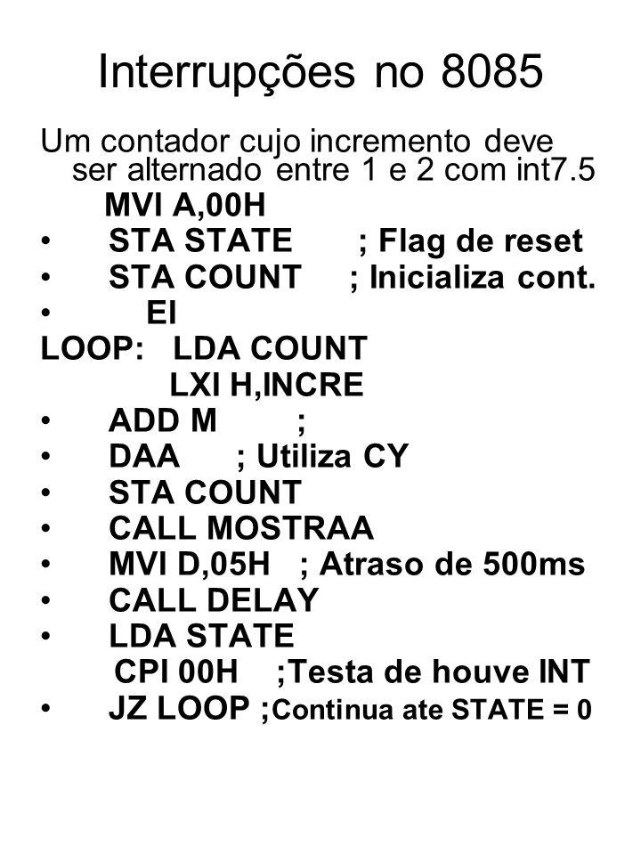 Interrupções no 8085 Um contador cujo incremento deve ser alternado entre 1 e 2 com int7.5 MVI A,00H STA STATE ; Flag de reset STA COUNT ; Inicializa