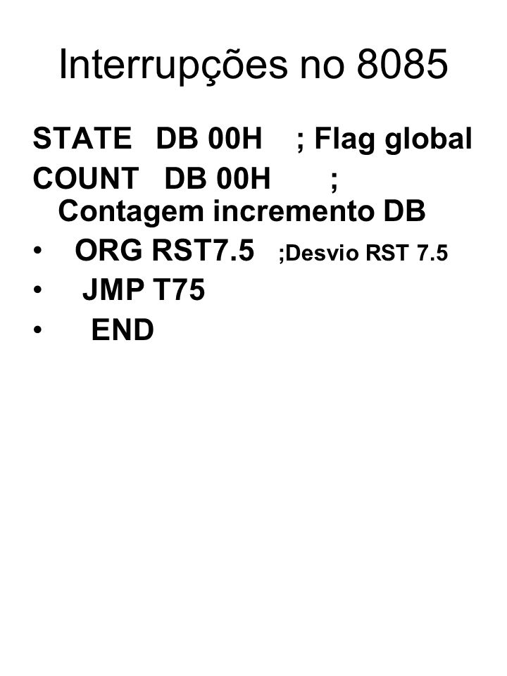 Interrupções no 8085 STATE DB 00H ; Flag global COUNT DB 00H ; Contagem incremento DB ORG RST7.5 ;Desvio RST 7.5 JMP T75 END