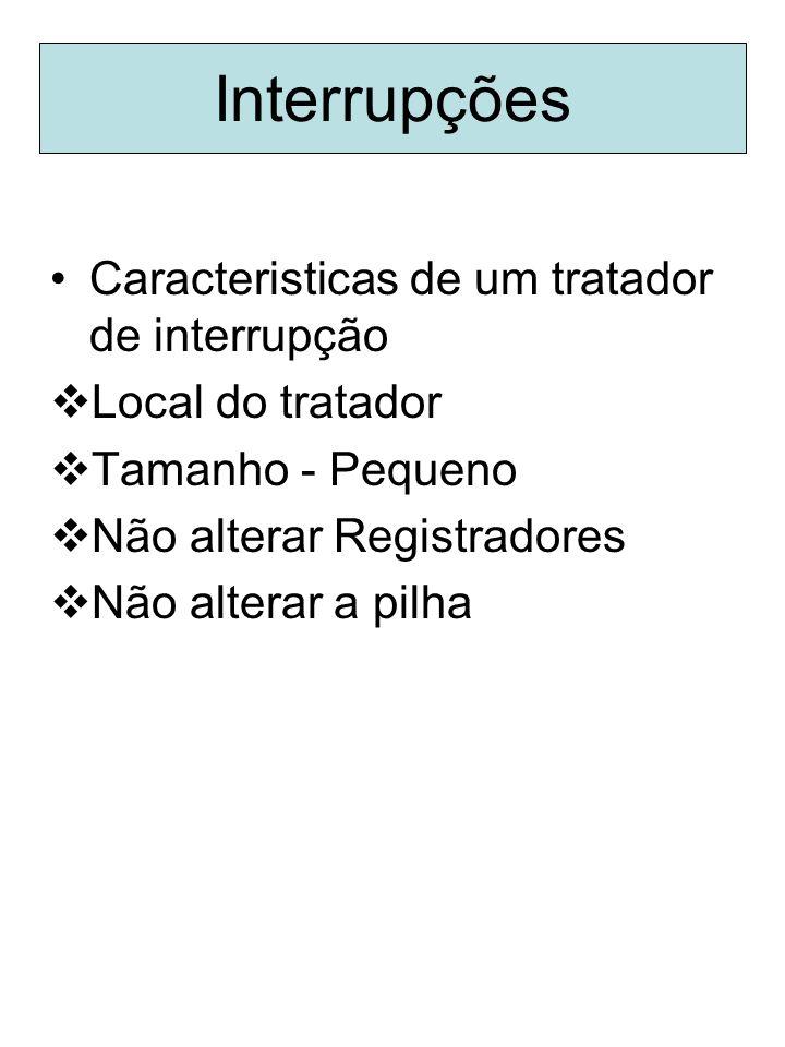 Caracteristicas de um tratador de interrupção Local do tratador Tamanho - Pequeno Não alterar Registradores Não alterar a pilha Interrupções