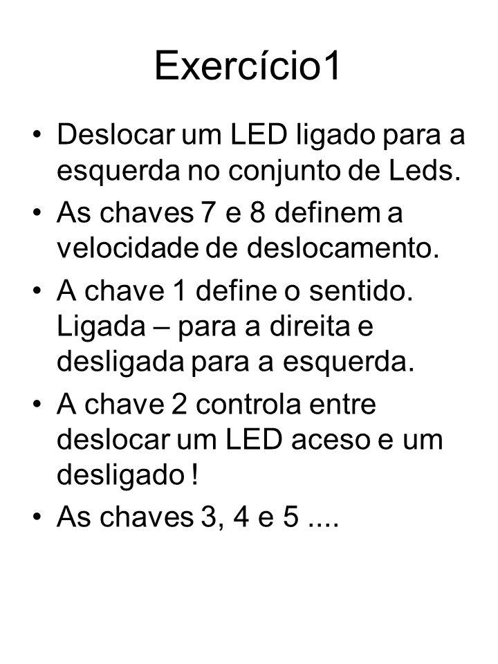 Exercício1 Deslocar um LED ligado para a esquerda no conjunto de Leds. As chaves 7 e 8 definem a velocidade de deslocamento. A chave 1 define o sentid