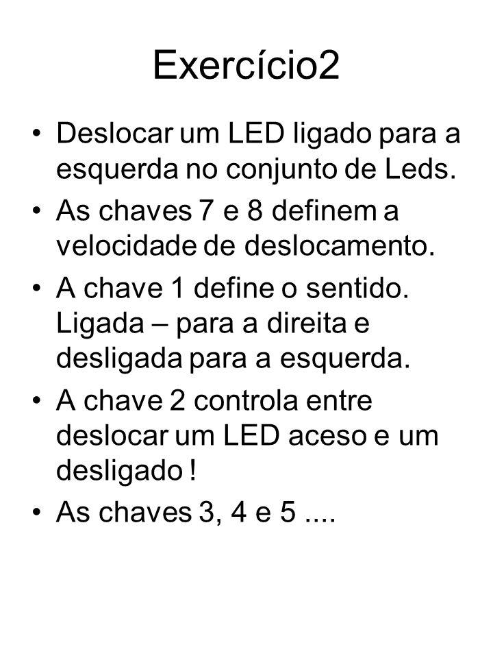 Exercício2 Deslocar um LED ligado para a esquerda no conjunto de Leds. As chaves 7 e 8 definem a velocidade de deslocamento. A chave 1 define o sentid