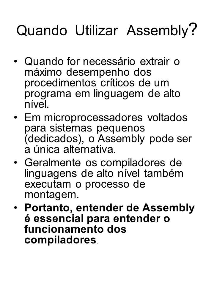 Quando Utilizar Assembly ? Quando for necessário extrair o máximo desempenho dos procedimentos críticos de um programa em linguagem de alto nível. Em