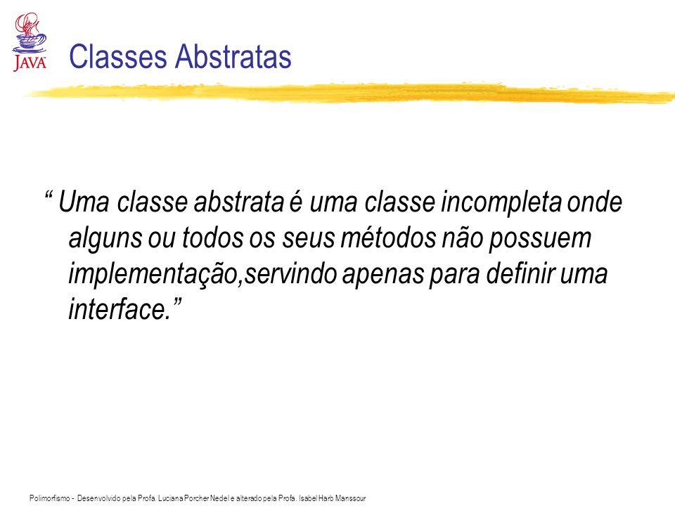 Polimorfismo - Desenvolvido pela Profa. Luciana Porcher Nedel e alterado pela Profa. Isabel Harb Manssour Classes Abstratas Uma classe abstrata é uma