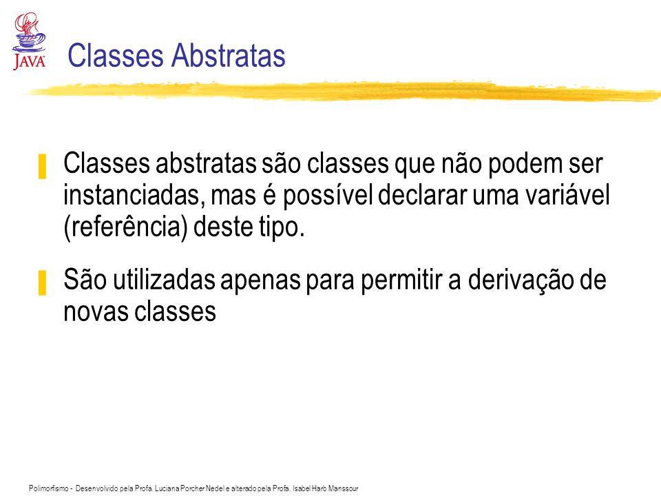 Polimorfismo - Desenvolvido pela Profa. Luciana Porcher Nedel e alterado pela Profa. Isabel Harb Manssour Classes Abstratas Classes abstratas são clas