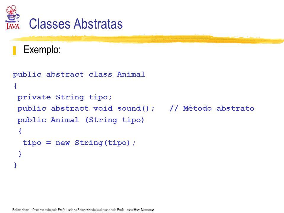 Polimorfismo - Desenvolvido pela Profa. Luciana Porcher Nedel e alterado pela Profa. Isabel Harb Manssour Classes Abstratas Exemplo: public abstract c