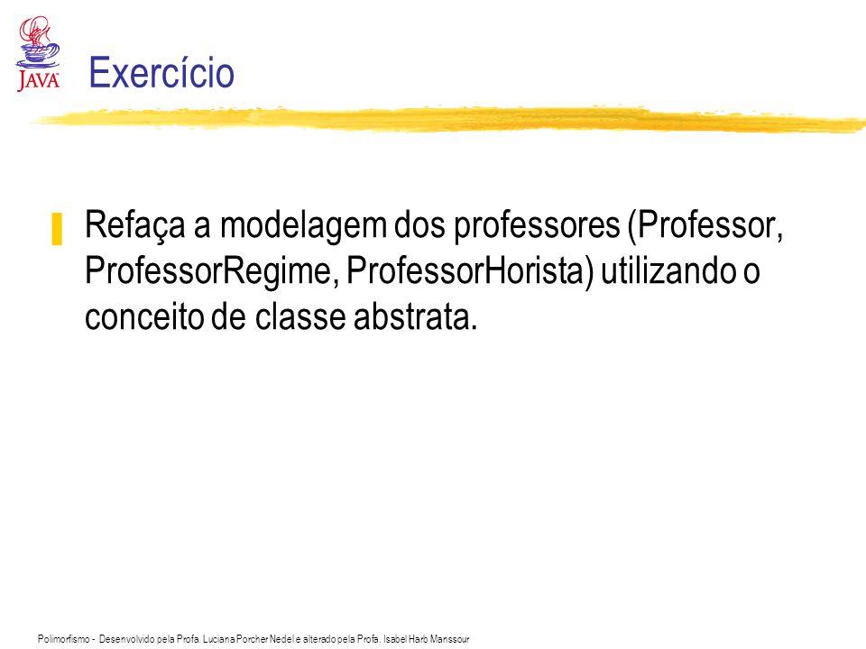 Polimorfismo - Desenvolvido pela Profa. Luciana Porcher Nedel e alterado pela Profa. Isabel Harb Manssour Exercício Refaça a modelagem dos professores