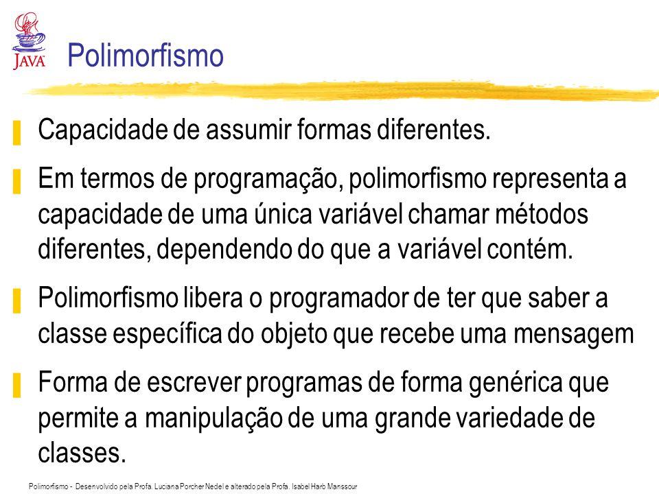 Polimorfismo - Desenvolvido pela Profa. Luciana Porcher Nedel e alterado pela Profa. Isabel Harb Manssour Polimorfismo Capacidade de assumir formas di