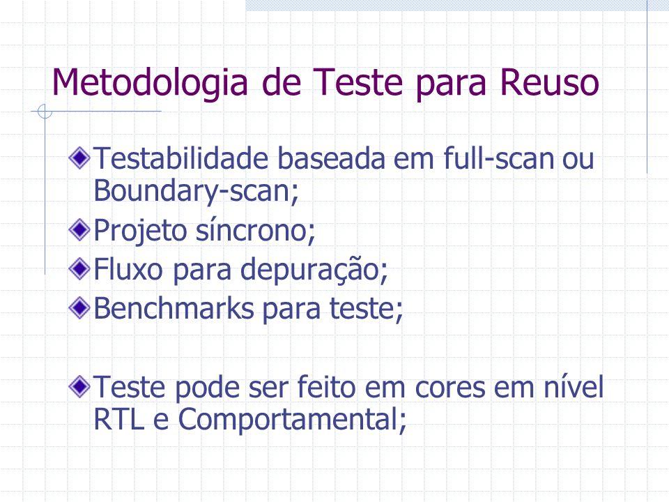 Metodologia de Teste para Reuso Testabilidade baseada em full-scan ou Boundary-scan; Projeto síncrono; Fluxo para depuração; Benchmarks para teste; Te