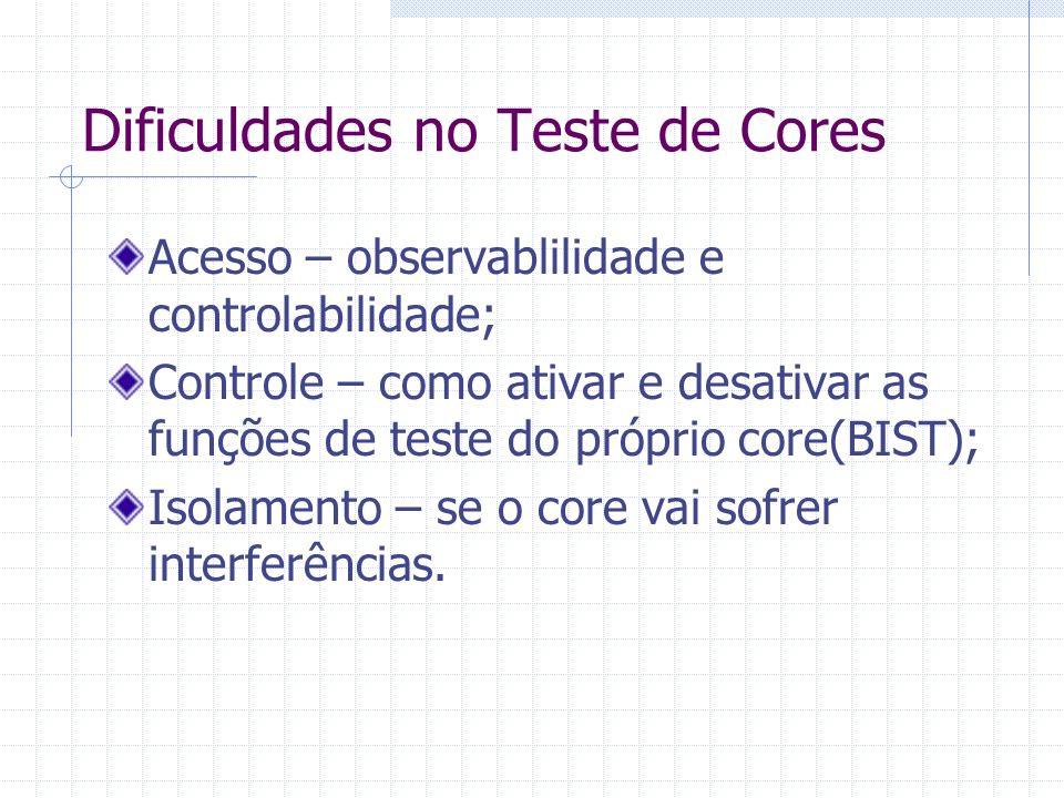 SoCs: acesso e isolamento Entregar o dados para o teste sem interferências de outros cores ou UDLs(User- Defined Logic); No momento em que o core entrega o resultado do teste ele não pode influenciar sua vizinhança; Permitir o teste de vários cores ao mesmo tempo;