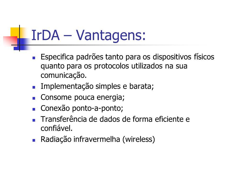 IrDA – Vantagens: Especifica padrões tanto para os dispositivos físicos quanto para os protocolos utilizados na sua comunicação. Implementação simples